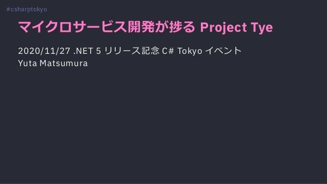 マイクロサービス開発が捗る Project Tye 2020/11/27 .NET 5 リリース記念 C# Tokyo イベント Yuta Matsumura #csharptokyo