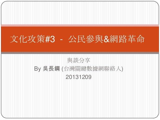 文化攻策#3 - 公民參與&網路革命 與談分享 By 吳長鋼 (台灣關鍵數據網聯絡人) 20131209