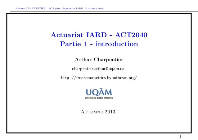 Arthur CHARPENTIER - ACT2040 - Actuariat IARD - Automne 2013 Actuariat IARD - ACT2040 Partie 1 - introduction Arthur Charp...