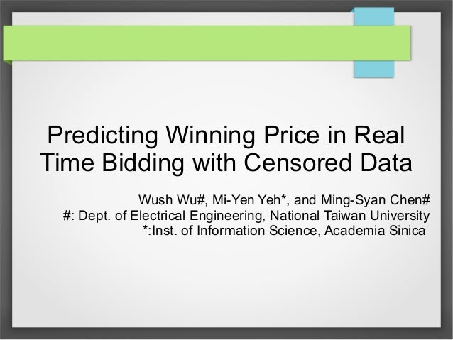 Predicting Winning Price in Real Time Bidding with Censored Data Wush Wu#, Mi-Yen Yeh*, and Ming-Syan Chen# #: Dept. of El...