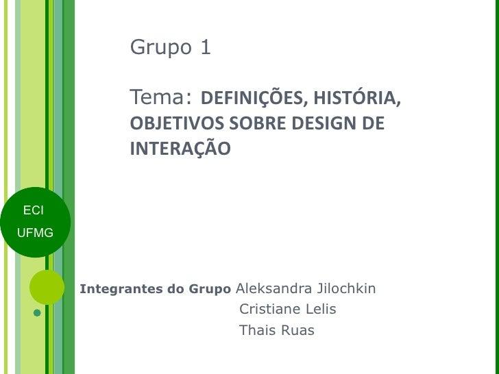 Grupo 1 Tema:  DEFINIÇÕES, HISTÓRIA, OBJETIVOS SOBRE DESIGN DE INTERAÇÃO Integrantes do Grupo  Aleksandra Jilochkin   Cris...