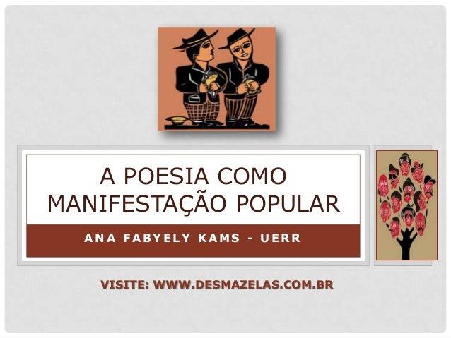 A N A F A B Y E L Y K A M S - U E R R A POESIA COMO MANIFESTAÇÃO POPULAR VISITE: WWW.DESMAZELAS.COM.BR