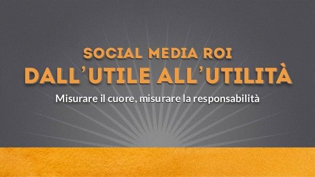 social media Roi dall'utile all'utilità Misurare il cuore, misurare la responsabilità
