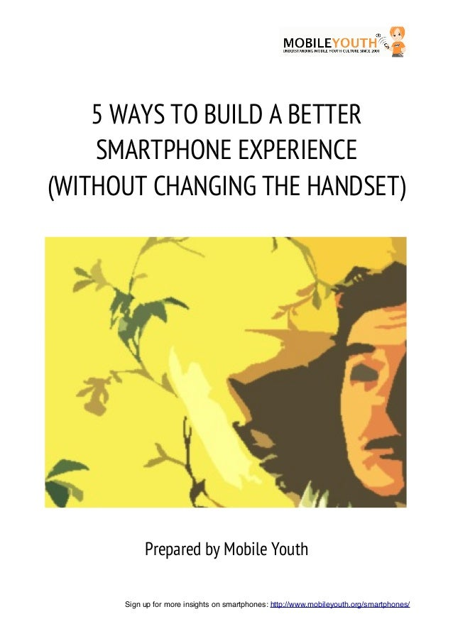 !        5 WAYS TO BUILD A BETTER        SMARTPHONE EXPERIENCE    (WITHOUT CHANGING THE HANDSET)               Prepared by...