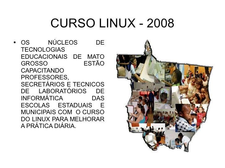CURSO LINUX - 2008 <ul><li>OS NÚCLEOS DE TECNOLOGIAS EDUCACIONAIS DE MATO GROSSO ESTÃO CAPACITANDO PROFESSORES, SECRETÁRIO...