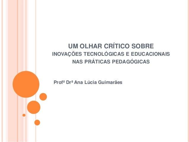 UM OLHAR CRÍTICO SOBRE INOVAÇÕES TECNOLÓGICAS E EDUCACIONAIS NAS PRÁTICAS PEDAGÓGICAS Profª Drª Ana Lúcia Guimarães