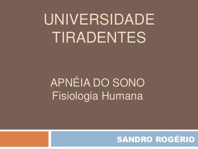 APNÉIA DO SONO Fisiologia Humana UNIVERSIDADE TIRADENTES SANDRO ROGÉRIO