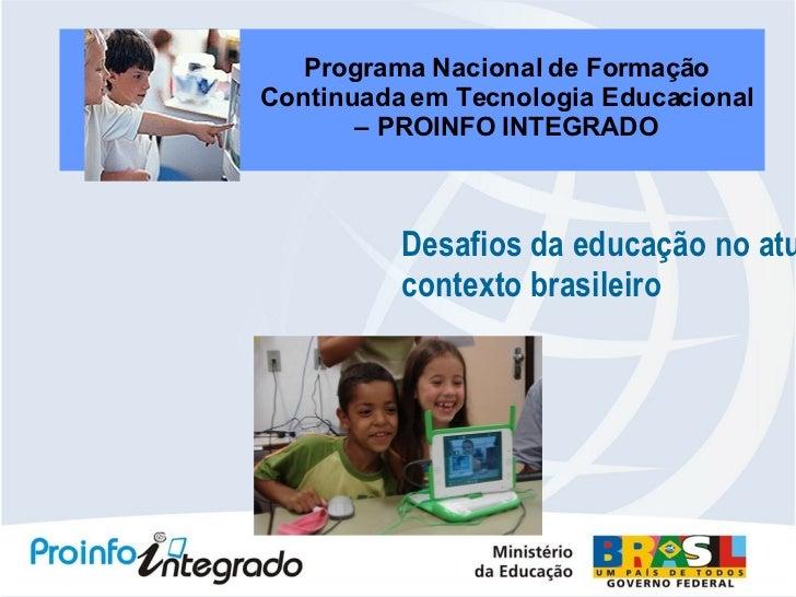 Desafios da educação no atual  contexto brasileiro Programa Nacional de Formação Continuada em Tecnologia Educacional – PR...