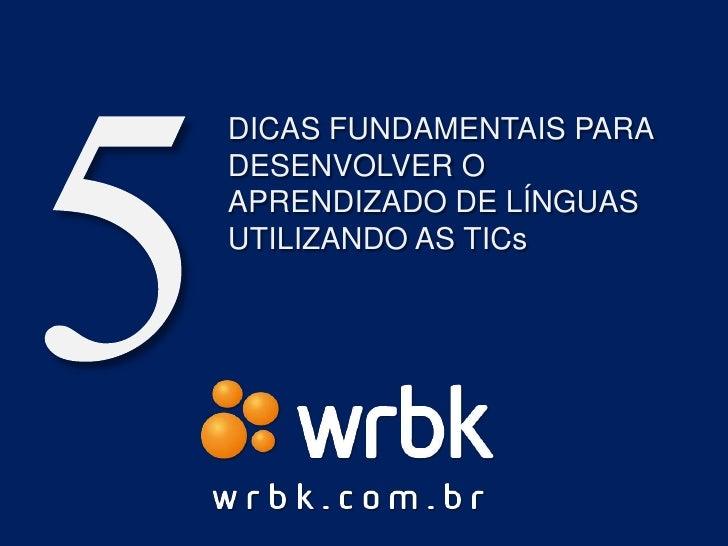 5<br />DICAS FUNDAMENTAIS para DESENVOLVER O APRENDIZADO DE LÍNGUAS UTILIZANDO AS TICs<br />