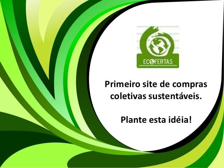 Primeiro site de compras                        coletivas sustentáveis.                          Plante esta idéia!WWW.ECO...