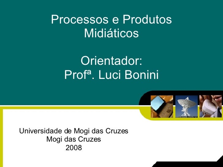 Processos e Produtos Midiáticos Orientador: Profª. Luci Bonini Universidade de Mogi das Cruzes Mogi das Cruzes 2008