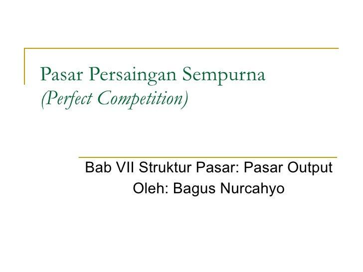 Pasar Persaingan Sempurna (Perfect Competition) Bab VII Struktur Pasar: Pasar Output Oleh: Bagus Nurcahyo