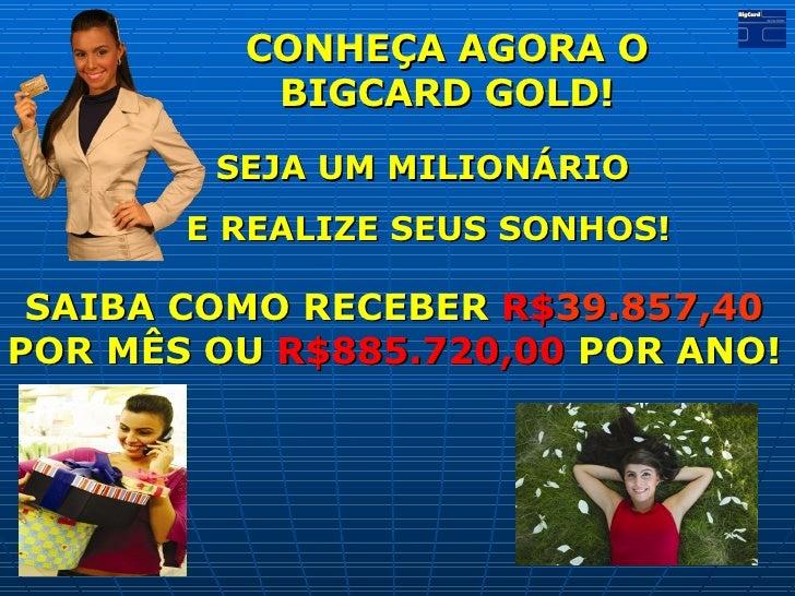 CONHEÇA AGORA O  BIGCARD GOLD!  SEJA UM MILIONÁRIO  E REALIZE SEUS SONHOS! SAIBA COMO RECEBER  R$ 39.857,40  POR MÊS OU  R...