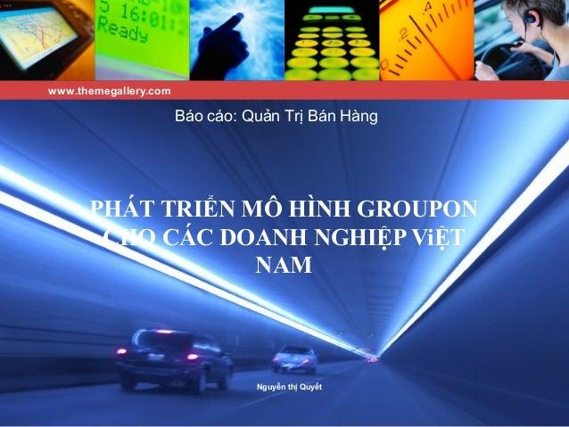 PHÁT TRIỂN MÔ HÌNH GROUPON CHO CÁC DOANH NGHIỆP ViỆT NAM Nguyễn thị Quyết Báo cáo: Quản Trị Bán Hàng www.themegallery.com