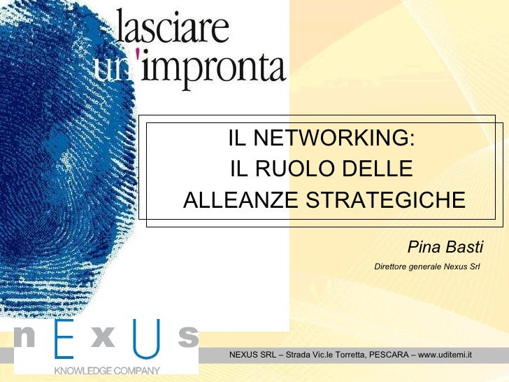 IL NETWORKING:  IL RUOLO DELLE  ALLEANZE STRATEGICHE NEXUS SRL – Strada Vic.le Torretta, PESCARA – www.uditemi.it Pina Bas...