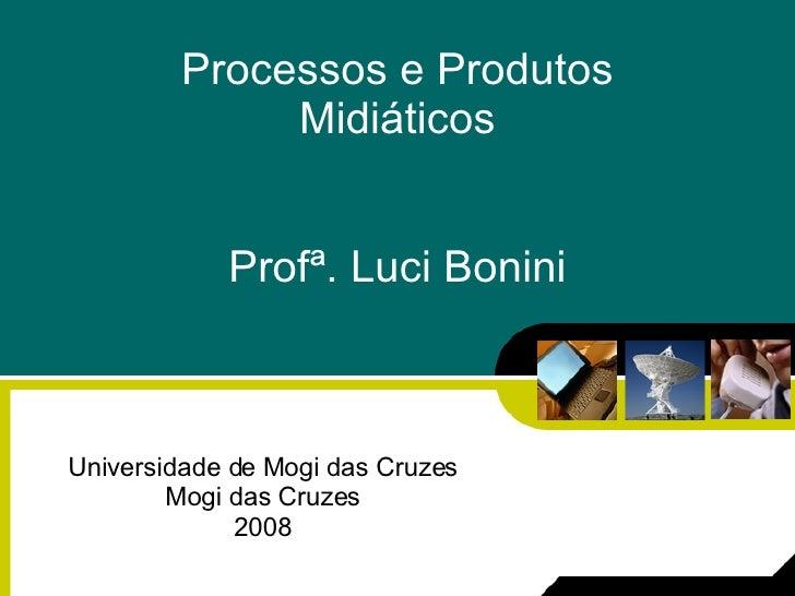 Processos e Produtos Midiáticos Profª. Luci Bonini Universidade de Mogi das Cruzes Mogi das Cruzes 2008