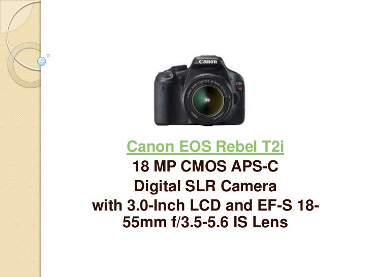 Canon EOS Rebel T2i      18 MP CMOS APS-C      Digital SLR Camerawith 3.0-Inch LCD and EF-S 18-    55mm f/3.5-5.6 IS Lens