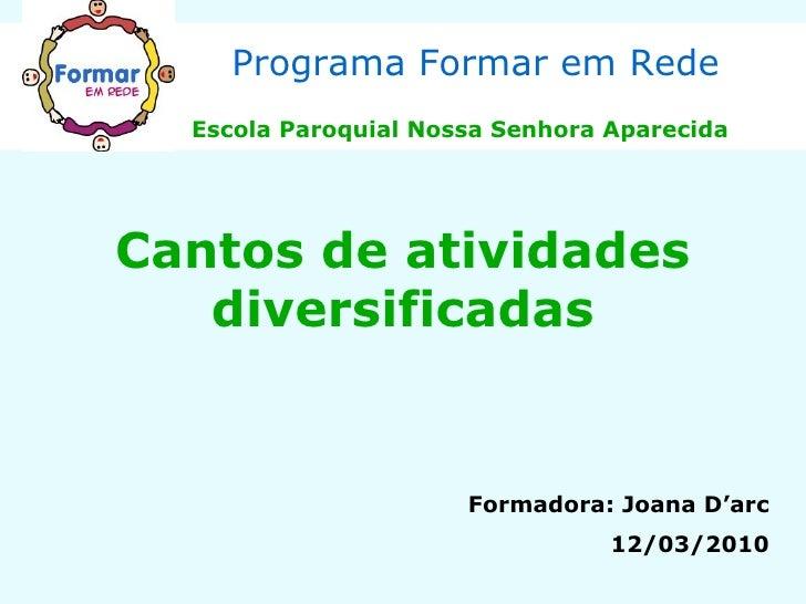 Cantos de atividades diversificadas Programa Formar em Rede Escola Paroquial Nossa Senhora Aparecida Formadora: Joana D'ar...
