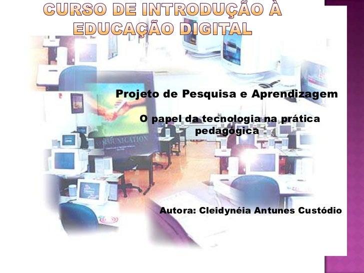 Projeto de Pesquisa e Aprendizagem   O papel da tecnologia na prática            pedagógica      Autora: Cleidynéia Antune...