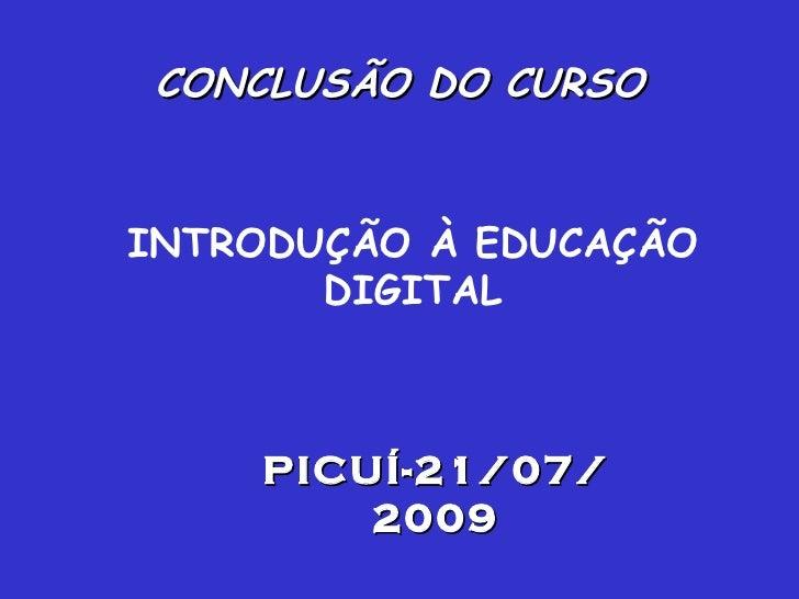INTRODUÇÃO À EDUCAÇÃO DIGITAL CONCLUSÃO DO CURSO PICUÍ-21/07/2009