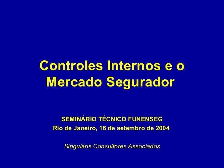 Controles Internos e o Mercado Segurador   SEMINÁRIO TÉCNICO FUNENSEG Rio de Janeiro, 16 de setembro de 2004   Singularis ...