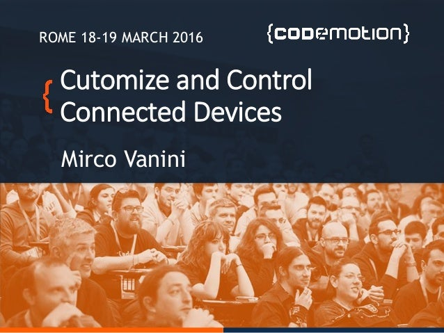 Cutomize and Control Connected Devices Mirco Vanini ROME 18-19 MARCH 2016