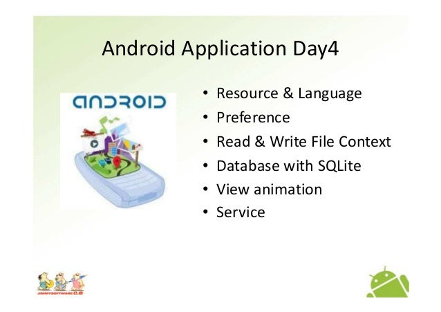 Android Application Day4 • Resource & Language • Preference • Read & Write File Context • Database with SQLite• Database w...