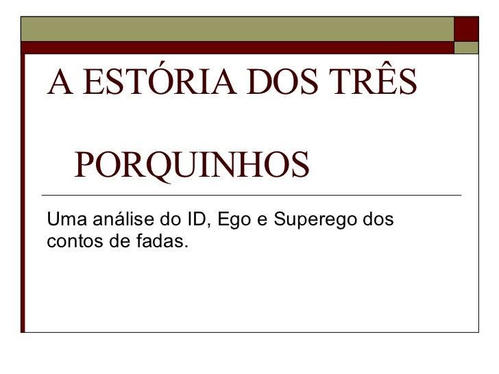A ESTÓRIA DOS TRÊS  PORQUINHOS  Uma análise do ID, Ego e Superego dos contos de fadas.