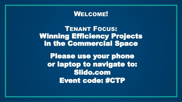 WELCOME! TENANT FOCUS: Winning Efficiency Projects in the Commercial Space Please use your phone or laptop to navigate to:...