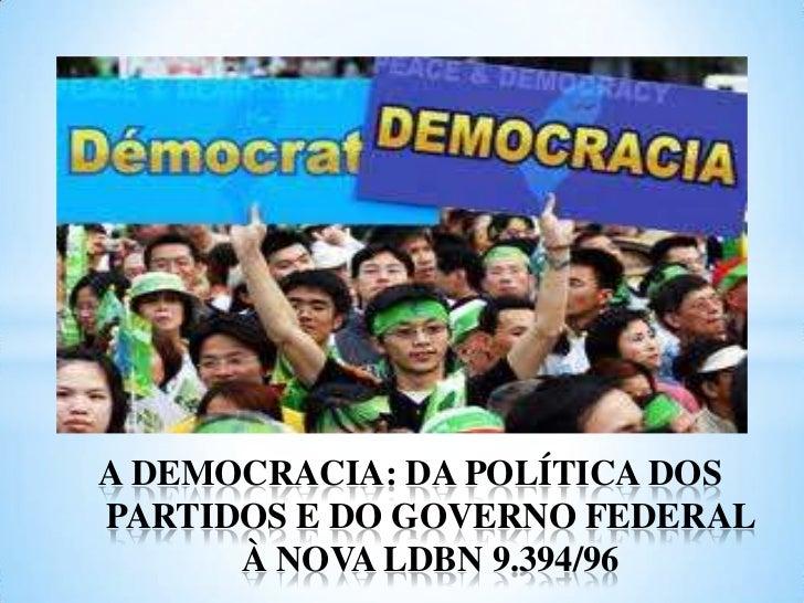 A DEMOCRACIA: DA POLÍTICA DOS PARTIDOS E DO GOVERNO FEDERAL À NOVA LDBN 9.394/96<br />