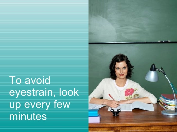 To avoid eyestrain, look up every few minutes