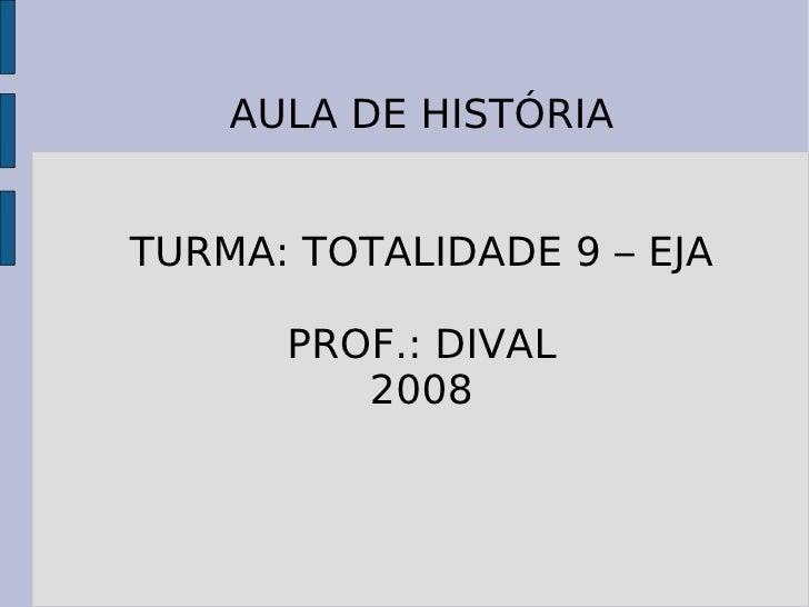 AULA DE HISTÓRIA TURMA: TOTALIDADE 9 – EJA PROF.: DIVAL 2008