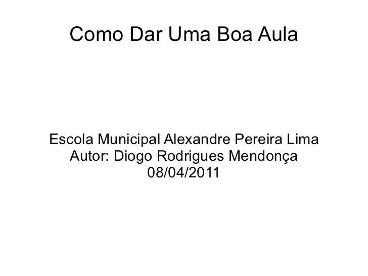 Como Dar Uma Boa Aula Escola Municipal Alexandre Pereira Lima Autor: Diogo Rodrigues Mendonça 08/04/2011
