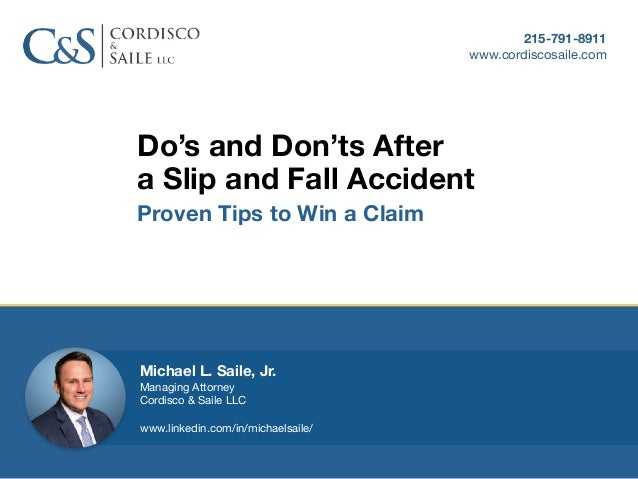 Do's and Don'ts After a Slip and Fall Accident Proven Tips to Win a Claim 215-791-8911 www.cordiscosaile.com Michael L. Sa...