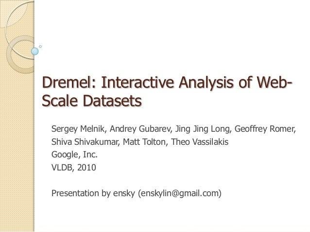 Dremel: Interactive Analysis of Web-Scale Datasets Sergey Melnik, Andrey Gubarev, Jing Jing Long, Geoffrey Romer, Shiva Sh...