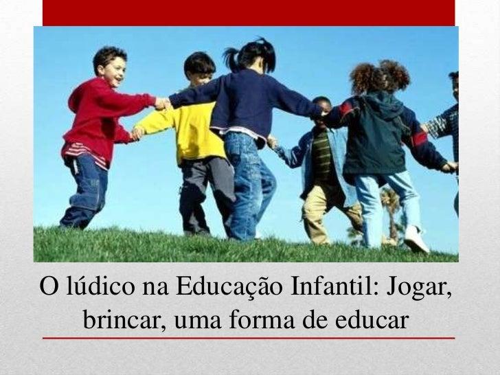 O lúdico na Educação Infantil: Jogar,    brincar, uma forma de educar