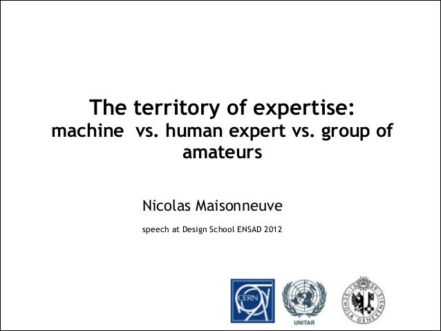 Nicolas Maisonneuve speech at Design School ENSAD 2012 The territory of expertise: machine vs. human expert vs. group of a...