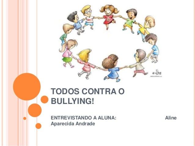 TODOS CONTRA O BULLYING! ENTREVISTANDO A ALUNA: Aline Aparecida Andrade