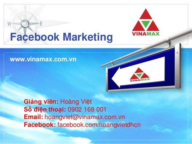 Facebook Marketing www.vinamax.com.vn Giảng viên: Hoàng Việt Số điện thoại: 0902 168 001 Email: hoangviet@vinamax.com.vn F...