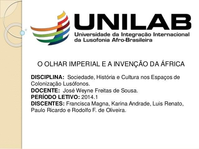 O OLHAR IMPERIAL E A INVENÇÃO DA ÁFRICA DISCIPLINA: Sociedade, História e Cultura nos Espaços de Colonização Lusófonos. DO...