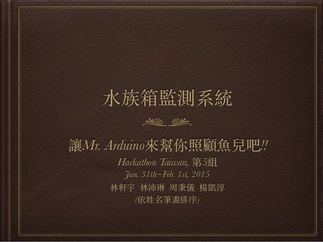 ⽔水族箱監測系統 讓Mr. Arduino來幫你照顧⿂魚兒吧!! Hackathon Taiwan, 第5組 Jan. 31th~Feb. 1st, 2015 林軒宇 林沛琳 周秉儀 楊凱淳 (依姓名筆畫排序)