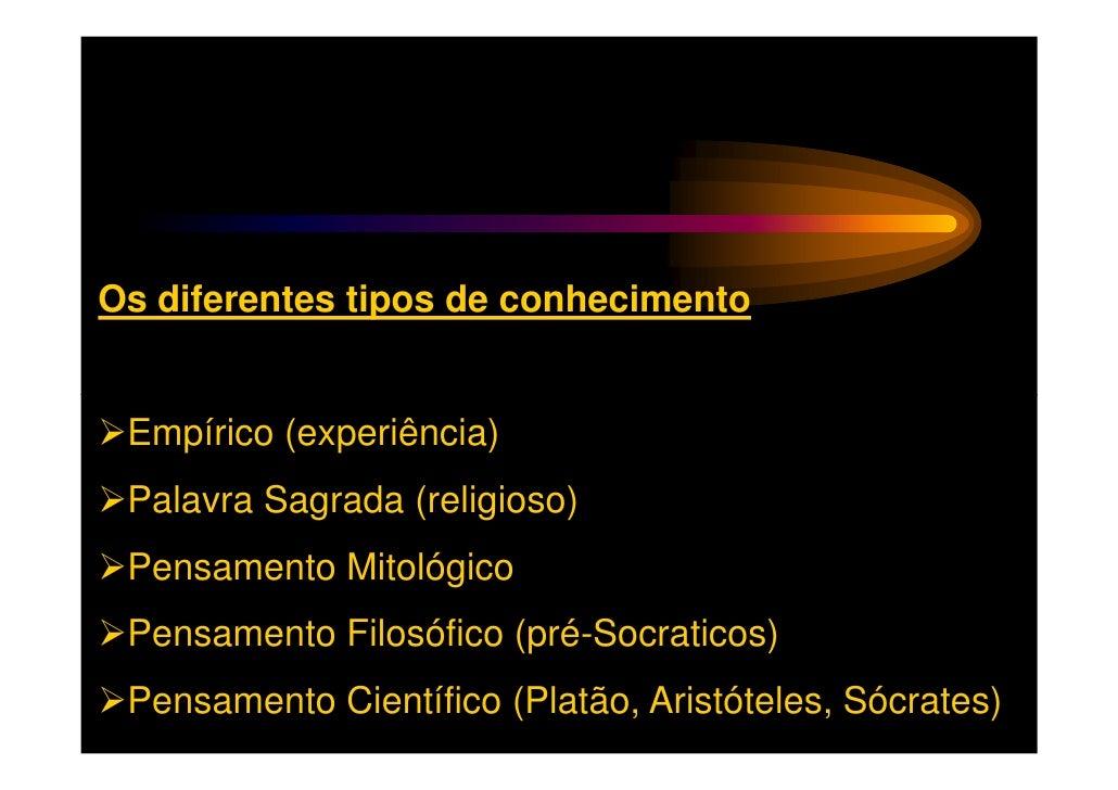 Os diferentes tipos de conhecimento Empírico (experiência) Palavra Sagrada (religioso) Pensamento Mitológico Pensamento Fi...