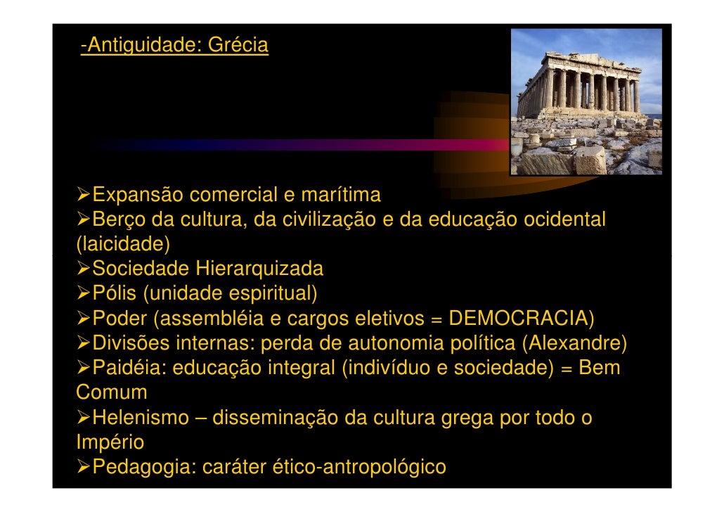 -Antiguidade: Grécia  Expansão comercial e marítima  Berço da cultura, da civilização e da educação ocidental(laicidade)  ...