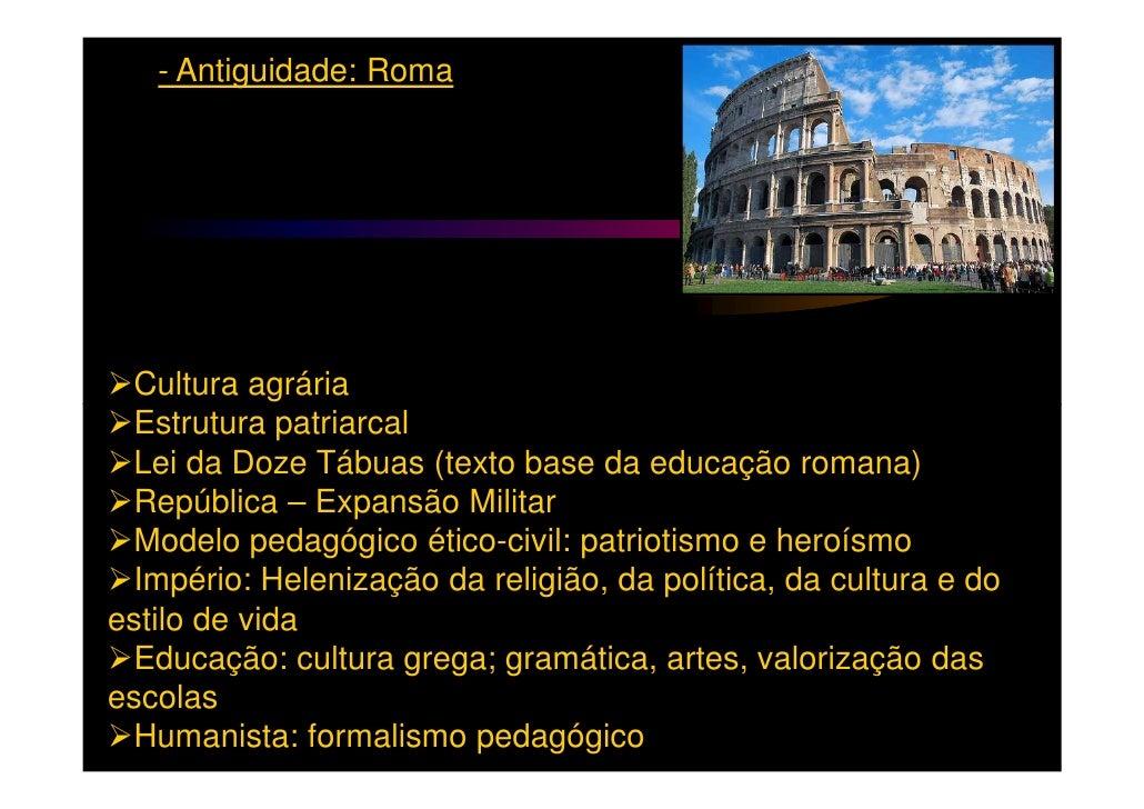 - Antiguidade: Roma Cultura agrária Estrutura patriarcal Lei da Doze Tábuas (texto base da educação romana) República – Ex...