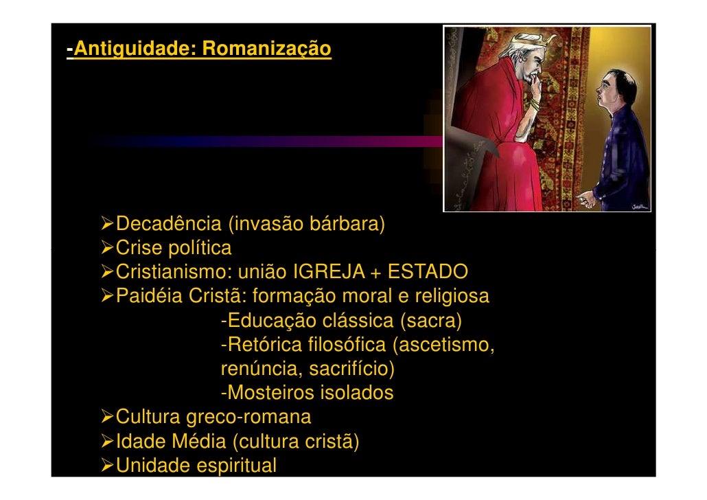 -Antiguidade: Romanização    Decadência (invasão bárbara)    Crise política    Cristianismo: união IGREJA + ESTADO    Paid...