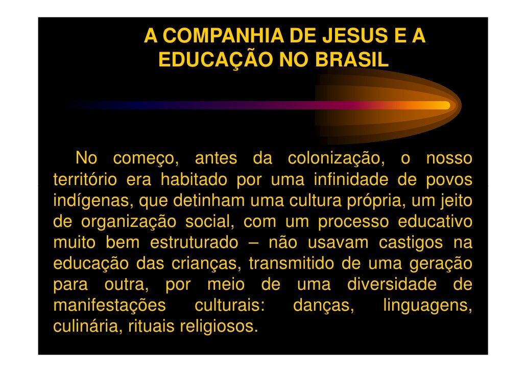 A COMPANHIA DE JESUS E A            EDUCAÇÃO NO BRASIL   No começo, antes da colonização, o nossoterritório era habitado p...