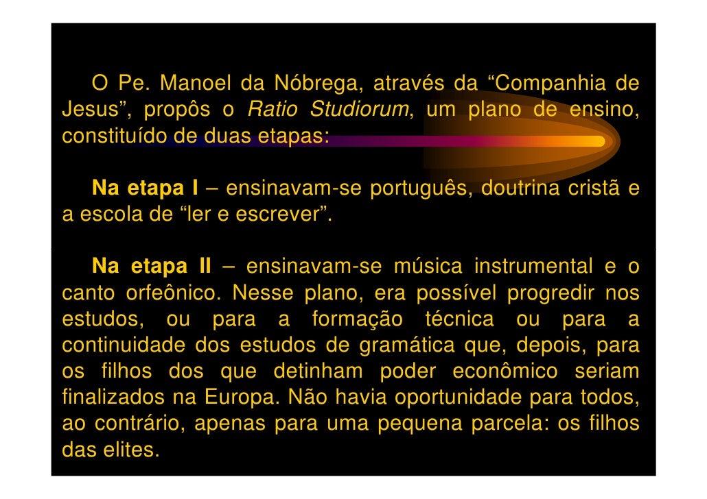 """O Pe. Manoel da Nóbrega, através da """"Companhia deJesus"""", propôs o Ratio Studiorum, um plano de ensino,constituído de duas ..."""
