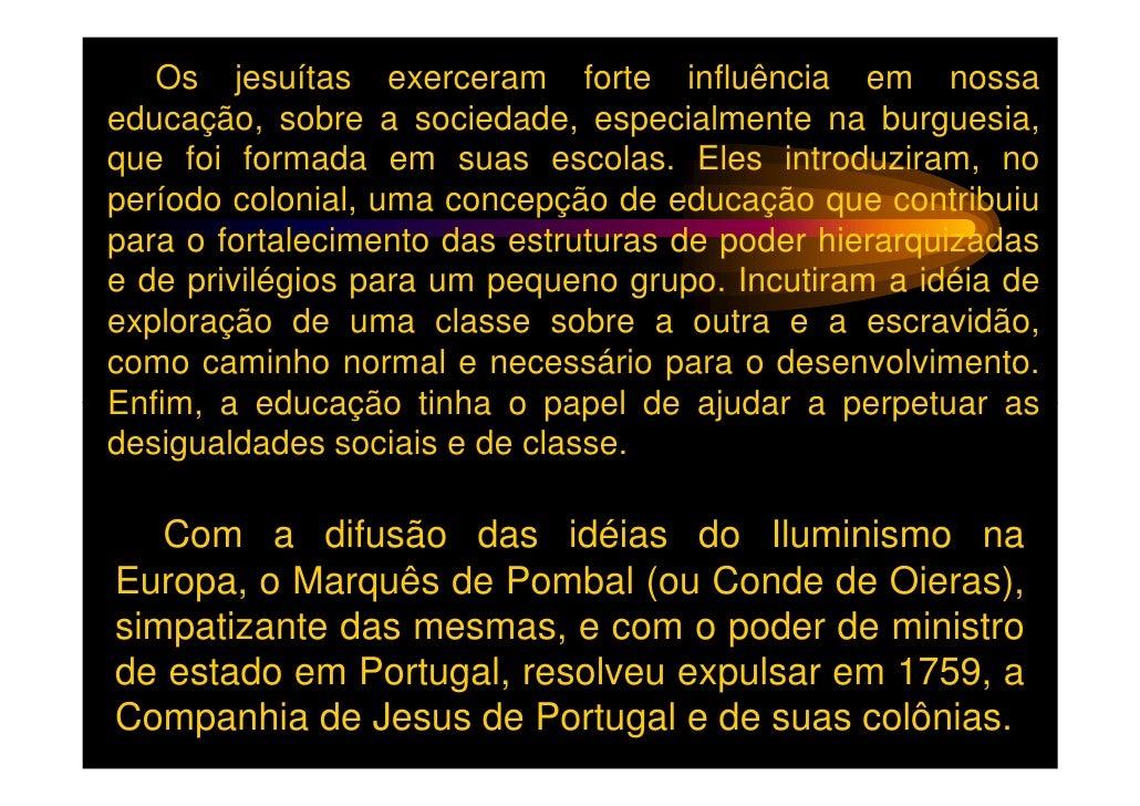 Os jesuítas exerceram forte influência em nossaeducação, sobre a sociedade, especialmente na burguesia,que foi formada em ...