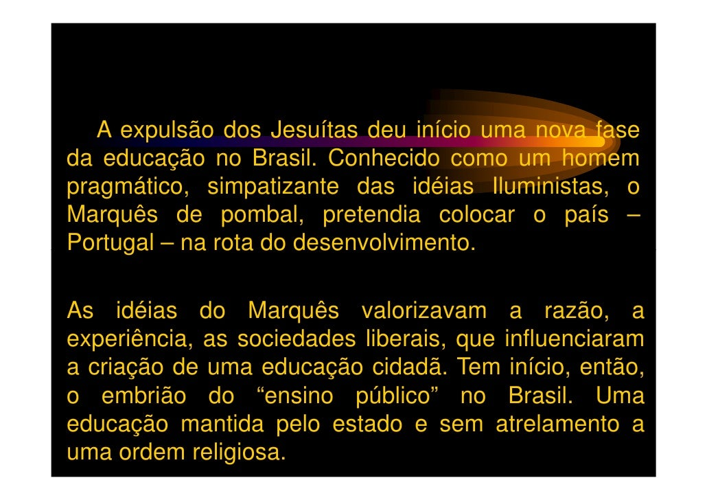 A expulsão dos Jesuítas deu início uma nova faseda educação no Brasil. Conhecido como um homempragmático, simpatizante das...