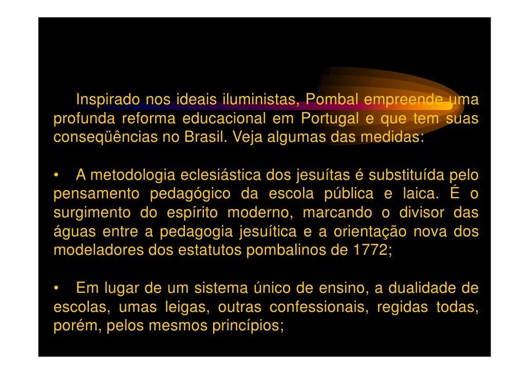Inspirado nos ideais iluministas, Pombal empreende umaprofunda reforma educacional em Portugal e que tem suasconseqüências...